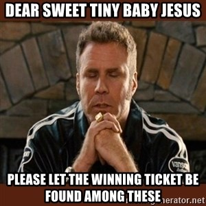 Dear sweet tiny baby Jesus - dear sweet tiny baby jesus please let the winning ticket be found among these