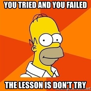 Homer Advice - YOU TRIED AND YOU FAILED THE LESSON IS DON'T TRY