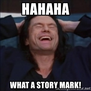 What a story, Mark! - hahaha What a story mark!