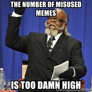 Rent Is Too Damn High - the number of misused memes is too damn high