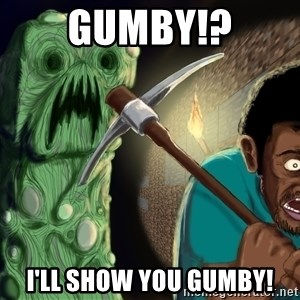 Minecraft Creeper - GUMBY!? I'LL SHOW YOU GUMBY!