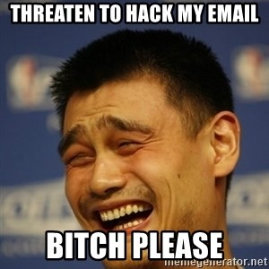Yaoming - THREATEN TO HACK MY EMAIL BITCH PLEASE