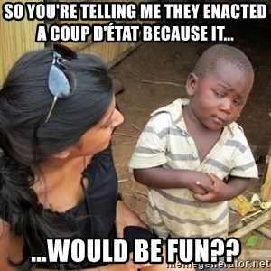 skeptical black kid - so you're telling me they enacted a coup d'état because IT... ...WOULD BE FUN??
