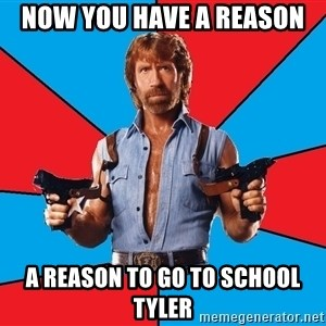 Chuck Norris  - Now you have a reason A reason to go to school tyler