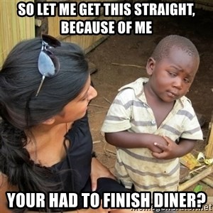 skeptical black kid - SO LET ME GET THIS STRAIGHT, BECAUSE OF ME YOUR HAD TO FINISH DINER?
