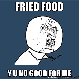Y U No - Fried food y u no good for me