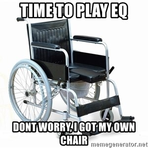 wheelchair watchout - Time to play EQ dont worry, i got my own chair