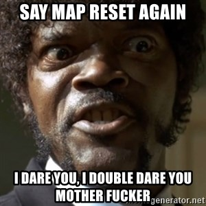 SAY IT AGAIN I DARE YOU! - SAY MAP RESeT AGAIN I DARE YOU, I DOUBLE DARE YOU MOTHER FUCKER