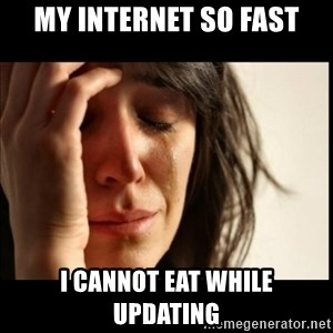 First World Problems - My internet so fast I cannot eat while updating