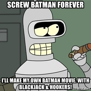 Typical Bender - Screw Batman Forever I'll make my own batman movie. With Blackjack & Hookers!