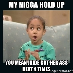 Raven Symone - MY NIGGA HOLD UP  YOU MEAN JAIDE GOT HER ASS BEAT 4 TIMES