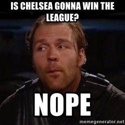 dean ambrose nope  - IS cHelsea gonna win the league? Nope