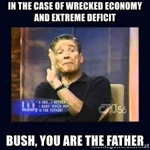 Maury Povich Father - IN THE CASE OF WRECKED ECONOMY AND EXTREME DEFICIT BUSH, YOU ARE THE FATHER