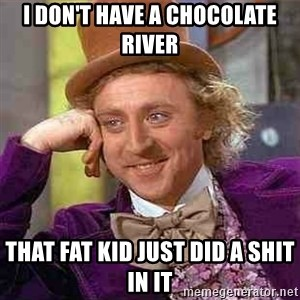 Charlie meme - I DON'T HAVE A CHOCOLATE RIVER THAT FAT KID JUST DID A SHIT IN IT