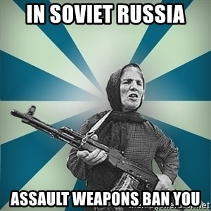 badgrandma - in soviet russia assault weapons ban you