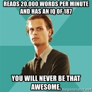 spencer reid - Reads 20,000 words per minute and has an iq of 187 you will never be that awesome.