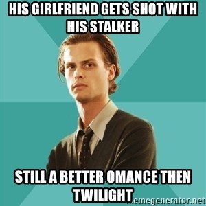spencer reid - his girlfriend gets shot with his stalker still a better omance then twilight