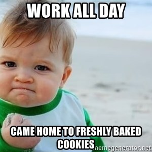 fist pump baby - Work all day Came home to freshly BaKed cookies