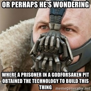 Bane - or perhaps he's wondering where a prisoner in a godforsaken pit obtained the technology to build this thing