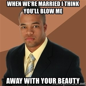 Successful Black Man - When we're married I think you'll blow me away with your beauty
