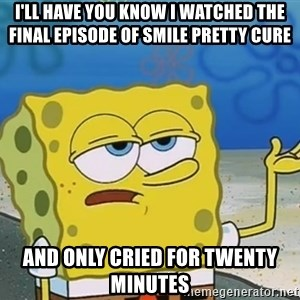 I'll have you know Spongebob - I'll have you know I watched the final episode of smile pretty cure and only cried for twenty minutes