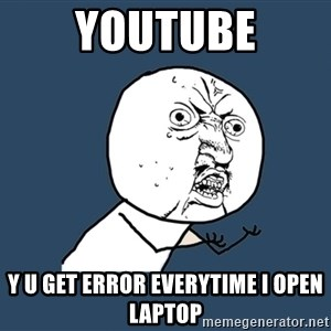 Y U No - youtube Y U GET ERROR EVERYTIME I OPEN LAPTOP