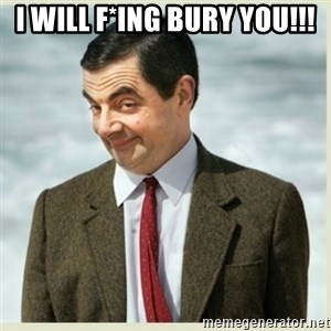 MR bean - i will f*ing bury you!!!