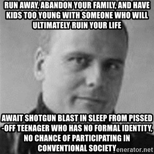 Stefan Molyneux  - run away, abandon your family, and have kids too young with someone who will ultimately ruin your life await shotgun blast in sleep from pissed-off teenager who has no formal identity, no chance of participating in conventional society