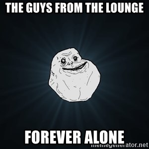 Forever Alone - The guys from the lounge forever alone