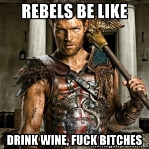 Bitch Please Spartacus - Rebels be like Drink wine, fuck bitchEs