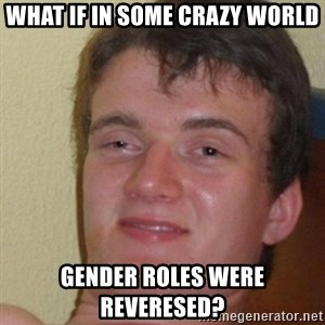 really high guy - WHat if in some crazy world gender roles were reveresed?