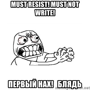 MUST RESIST - Must resist! must not write! первый нах!   блядь