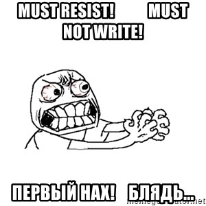 MUST RESIST - must resist!           must not write! первый нах!    блядь...