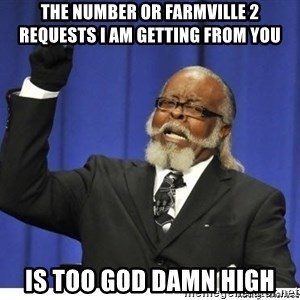 the number is too goddamn high - The Number or FArmville 2 Requests I am getting from you Is too GOD DAMN High