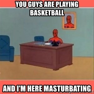 Masturbating Spider-Man - You guys are playing basketball And I'm here masturbating