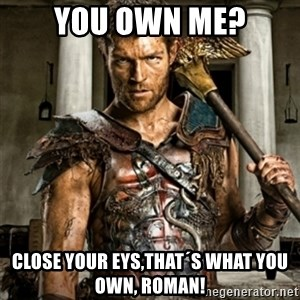 Bitch Please Spartacus - You own me? Close your eys,that´s what you own, ROMAN!