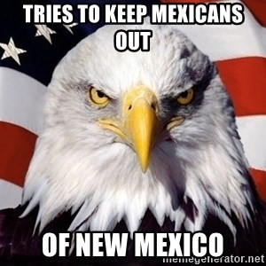 American Pride Eagle - tries to keep mexicans out of new mexico