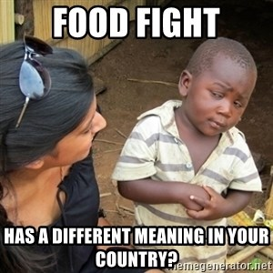 Skeptical 3rd World Kid - food fight has a different meaning in your country?