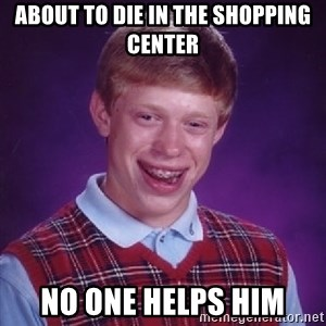 Bad Luck Brian - about to die in the shopping center no one helps him