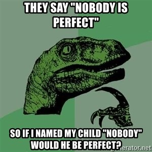 "Raptor - they say ""nobody is perfect"" so if i named my child ""nobody"" would he be perfect?"