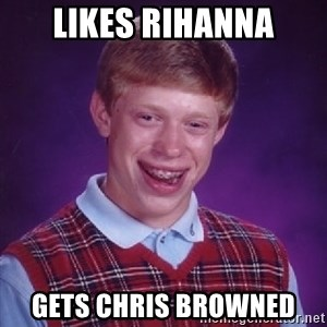 Bad Luck Brian - likes rihanna gets chris browned