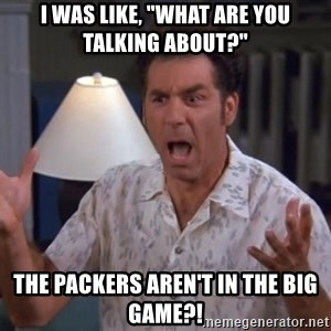 """Kramer - I was like, """"what are you talking about?"""" The packers aren't in the big game?!"""