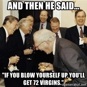 "laughing reagan  - And then he said... ""If you blow yourself up, you'll get 72 virgins."""