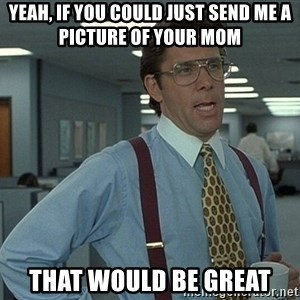 Office Space That Would Be Great - yeah, if you could just send me a picture of your mom that would be great