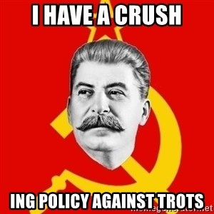 Stalin Says - i have a crush ing policy against trots