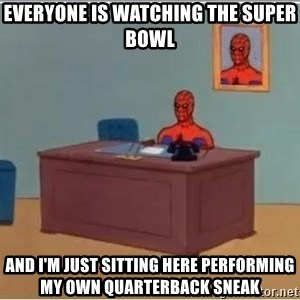 spiderman masterbating - Everyone is watching the Super Bowl AND I'M JUST SITTING HERE performing my own quarterbaCk sneak