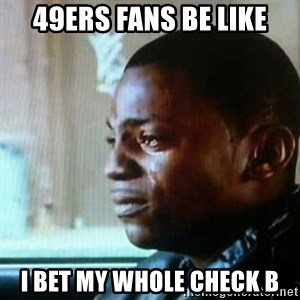 Paid in Full - 49ers Fans be like I bet my whole check b