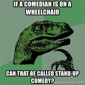 Philosoraptor - If a comedian is on a wheelchair Can that be called stand-up comedy?