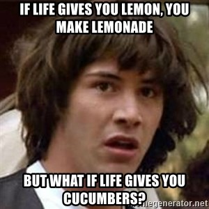 Conspiracy Keanu - if life gives you lemon, you make lemonade but what if life gives you cucumbers?