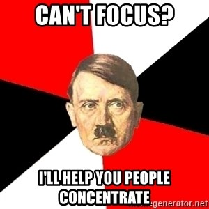 Advice Hitler - can't focus? I'll help you people concentrate